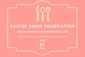Easter Diner Celebration Delta Hawaii Recreation Club April 21st